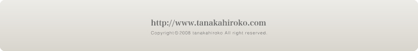 http://www.tanakahiroko.com Copyright(c)2009 tanakahiroko All right reserved